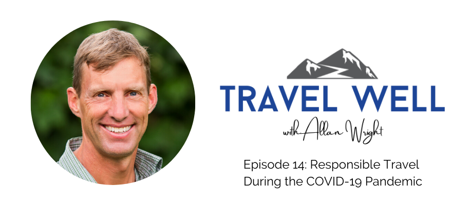 Travel Well with Allan Wright: Responsible Travel During COVID-19 Pandemic (Ep. 14)