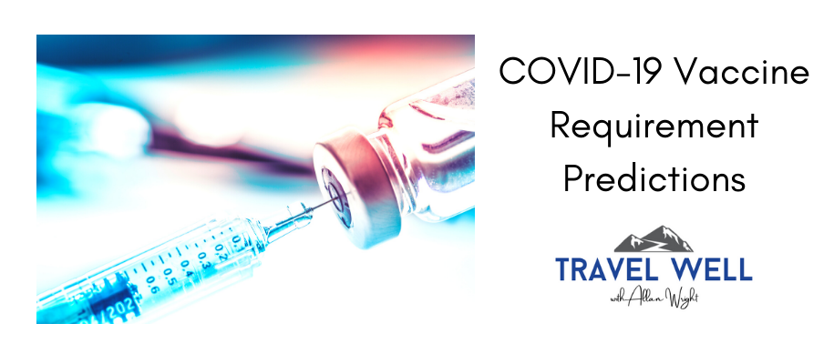 COVID-19 Vaccine Requirement Predictions | Travel Well with Allan Wright